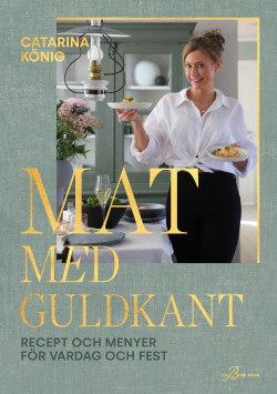 Mat med guldkant: recept och menyer för vardag och fest – Catarina König